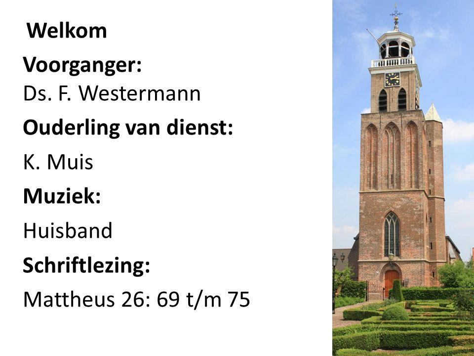 Welkom Voorganger: Ds. F. Westermann Ouderling van dienst: K.