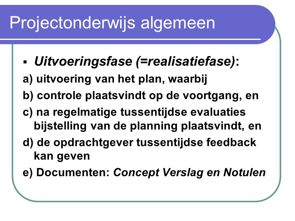 Projectonderwijs algemeen  Conceptfase (=ontwerpfase): a) Concretiseren van de projectdoelen, omschreven als eindproducten. Beschrijft aan welke eise