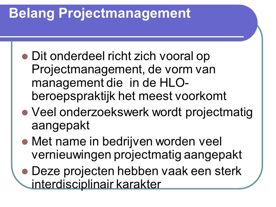 Belang Projectmanagement Dit onderdeel richt zich vooral op Projectmanagement, de vorm van management die in de HLO- beroepspraktijk het meest voorkomt Veel onderzoekswerk wordt projectmatig aangepakt Met name in bedrijven worden veel vernieuwingen projectmatig aangepakt Deze projecten hebben vaak een sterk interdisciplinair karakter