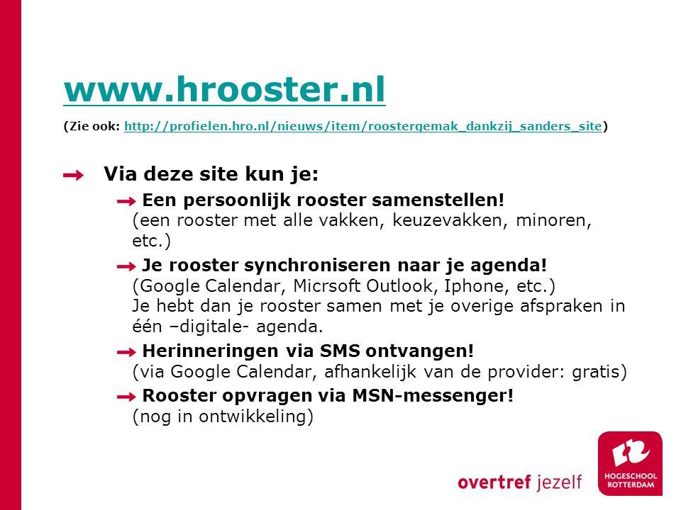 www.hrooster.nl www.hrooster.nl (Zie ook: http://profielen.hro.nl/nieuws/item/roostergemak_dankzij_sanders_site)http://profielen.hro.nl/nieuws/item/roostergemak_dankzij_sanders_site Via deze site kun je: Een persoonlijk rooster samenstellen.