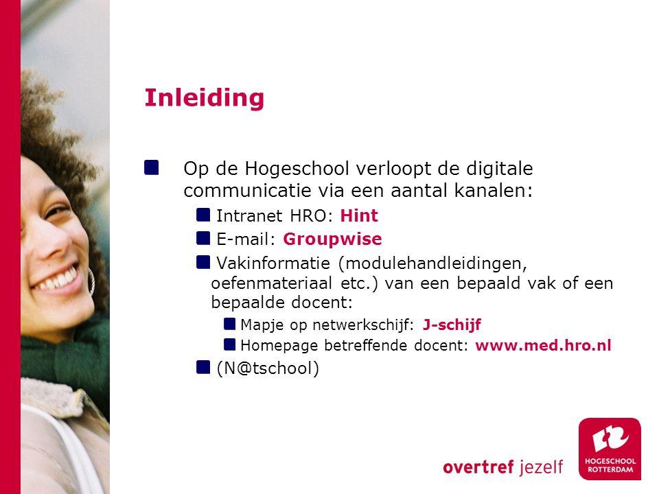 Inleiding Op de Hogeschool verloopt de digitale communicatie via een aantal kanalen: Intranet HRO: Hint E-mail: Groupwise Vakinformatie (modulehandleidingen, oefenmateriaal etc.) van een bepaald vak of een bepaalde docent: Mapje op netwerkschijf: J-schijf Homepage betreffende docent: www.med.hro.nl (N@tschool)