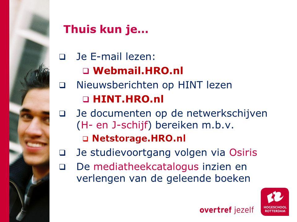 Thuis kun je…  Je E-mail lezen:  Webmail.HRO.nl  Nieuwsberichten op HINT lezen  HINT.HRO.nl  Je documenten op de netwerkschijven (H- en J-schijf)