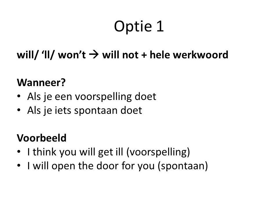 Optie 1 will/ 'll/ won't  will not + hele werkwoord Wanneer? Als je een voorspelling doet Als je iets spontaan doet Voorbeeld I think you will get il