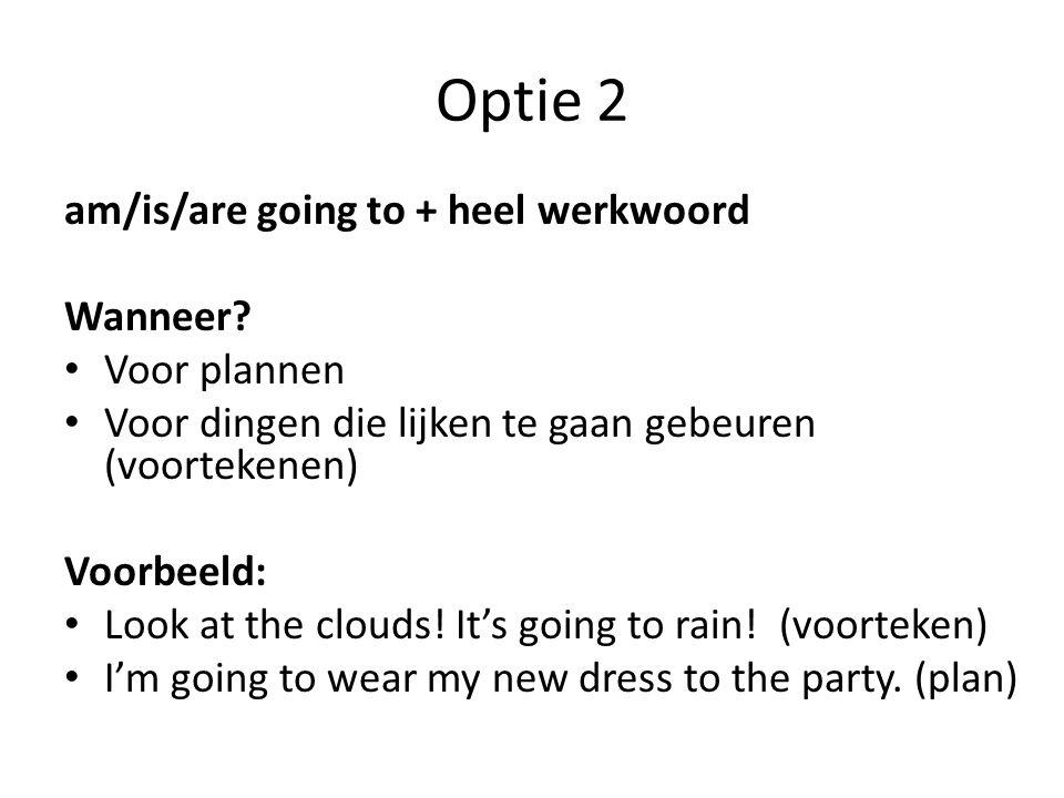 Optie 2 am/is/are going to + heel werkwoord Wanneer? Voor plannen Voor dingen die lijken te gaan gebeuren (voortekenen) Voorbeeld: Look at the clouds!
