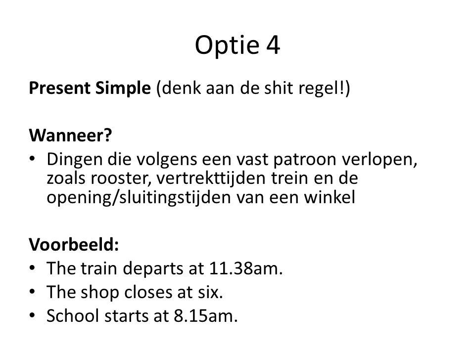 Optie 4 Present Simple (denk aan de shit regel!) Wanneer? Dingen die volgens een vast patroon verlopen, zoals rooster, vertrekttijden trein en de open