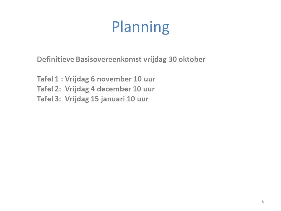 Planning 6 Definitieve Basisovereenkomst vrijdag 30 oktober Tafel 1 : Vrijdag 6 november 10 uur Tafel 2:Vrijdag 4 december 10 uur Tafel 3:Vrijdag 15 januari 10 uur
