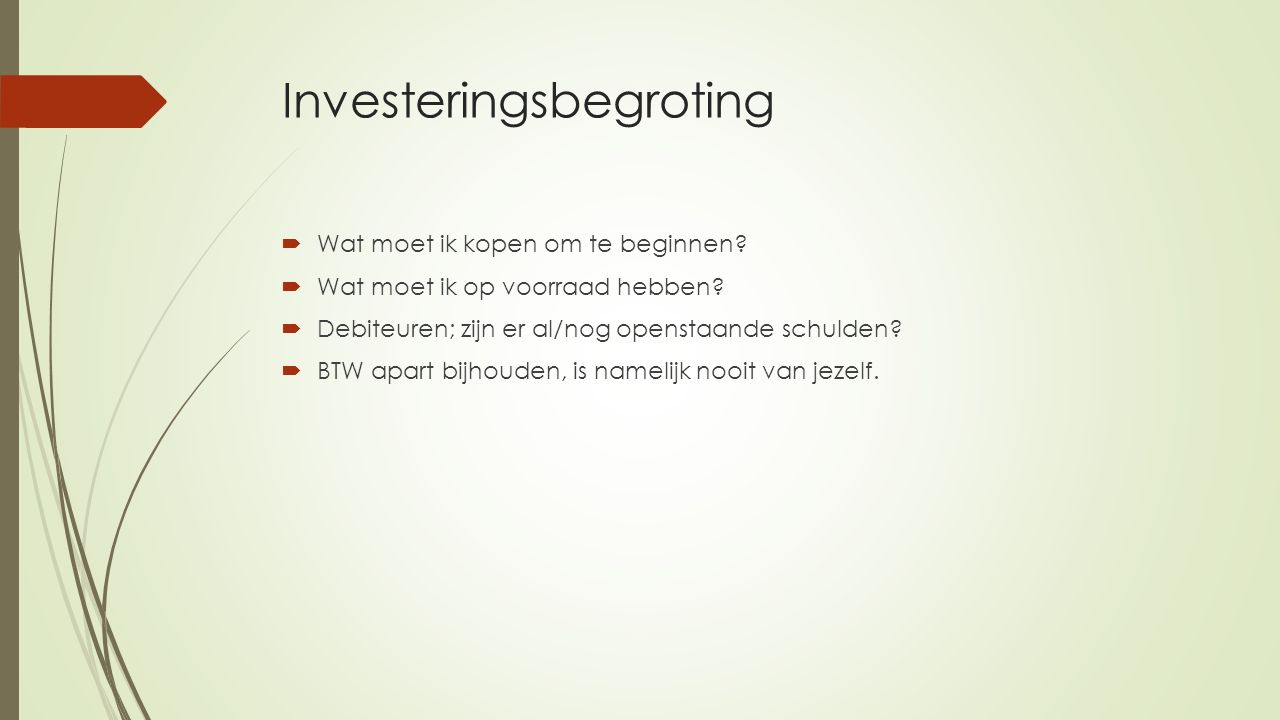 Investeringsbegroting  Wat moet ik kopen om te beginnen?  Wat moet ik op voorraad hebben?  Debiteuren; zijn er al/nog openstaande schulden?  BTW a