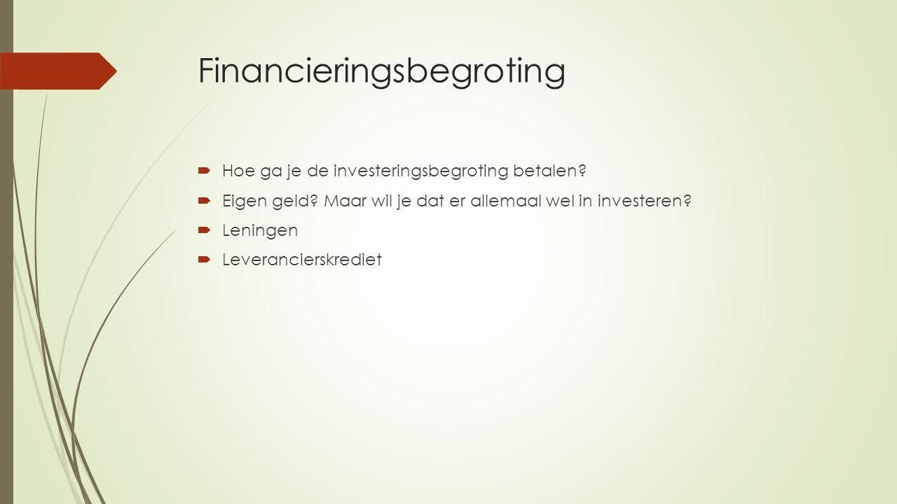 Financieringsbegroting  Hoe ga je de investeringsbegroting betalen?  Eigen geld? Maar wil je dat er allemaal wel in investeren?  Leningen  Leveran