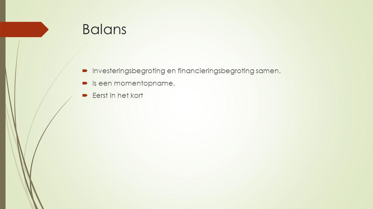 Balans  Investeringsbegroting en financieringsbegroting samen.  Is een momentopname.  Eerst in het kort