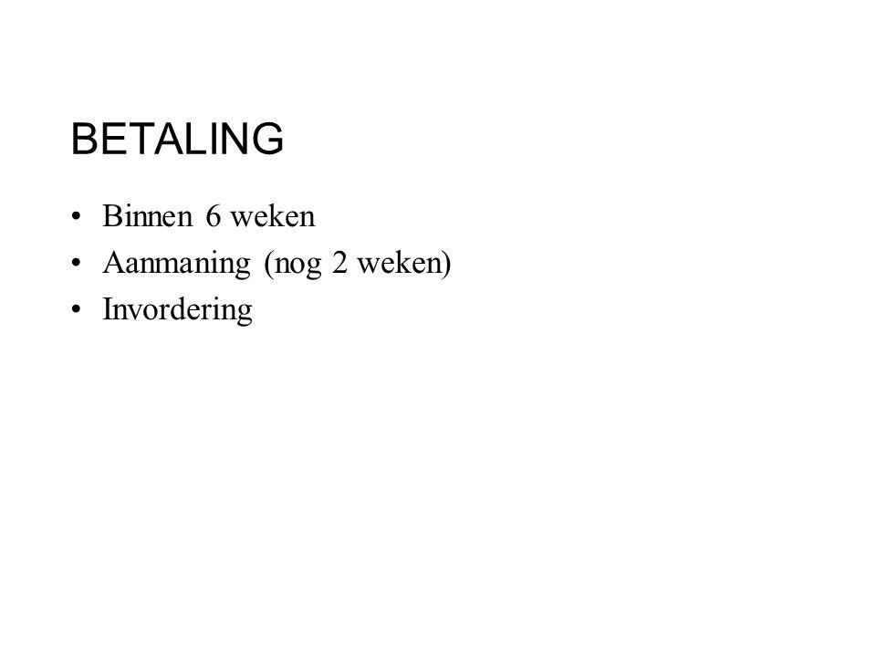 BETALING Binnen 6 weken Aanmaning (nog 2 weken) Invordering