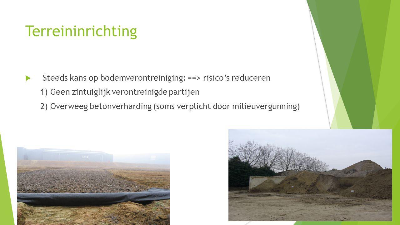 Terreininrichting  Steeds kans op bodemverontreiniging: ==> risico's reduceren 1) Geen zintuiglijk verontreinigde partijen 2) Overweeg betonverhardin