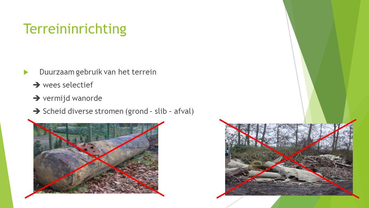 Terreininrichting  Duurzaam gebruik van het terrein  wees selectief  vermijd wanorde  Scheid diverse stromen (grond – slib – afval)