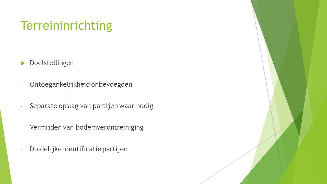 Terreininrichting  Doelstellingen - Ontoegankelijkheid onbevoegden - Separate opslag van partijen waar nodig - Vermijden van bodemverontreiniging - D