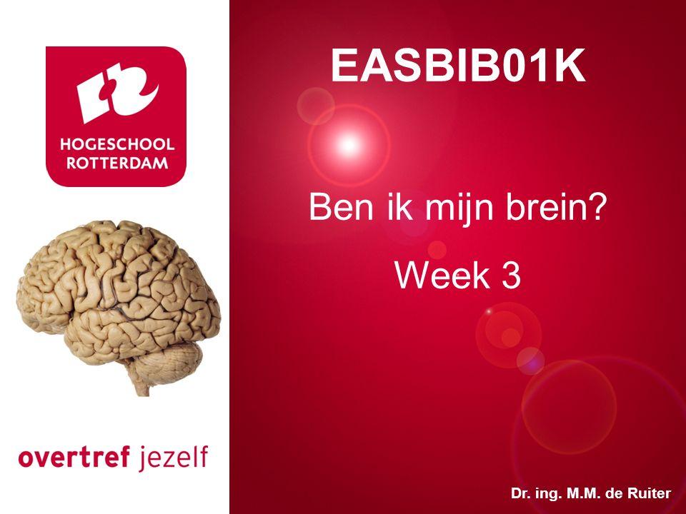 Presentatie titel Rotterdam, 00 januari 2007 EASBIB01K Ben ik mijn brein? Week 3 Dr. ing. M.M. de Ruiter