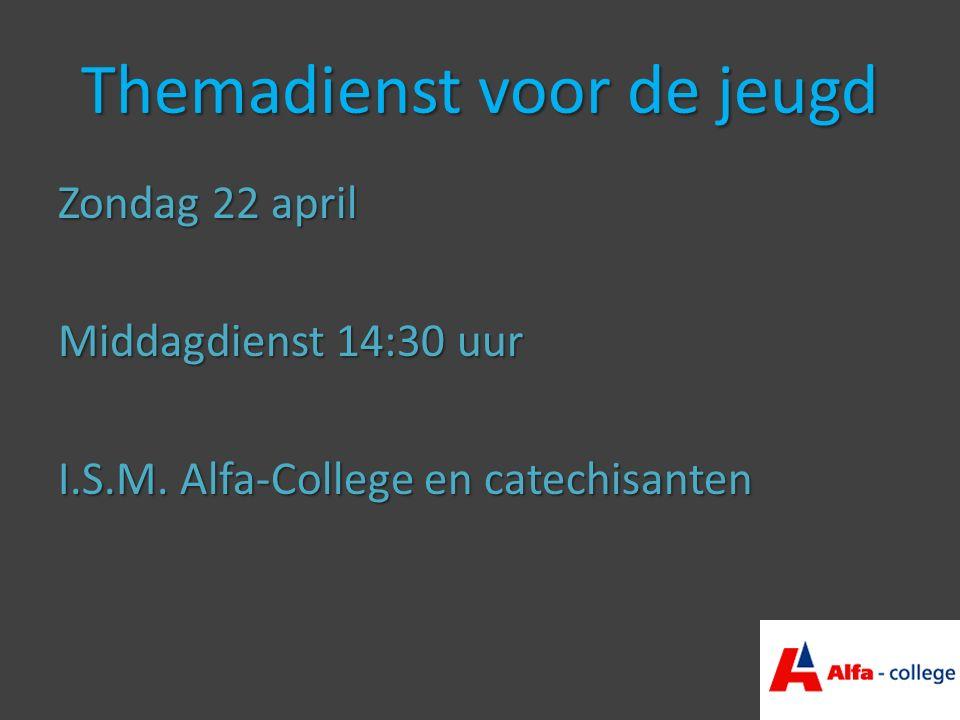 Themadienst voor de jeugd Zondag 22 april Middagdienst 14:30 uur I.S.M.
