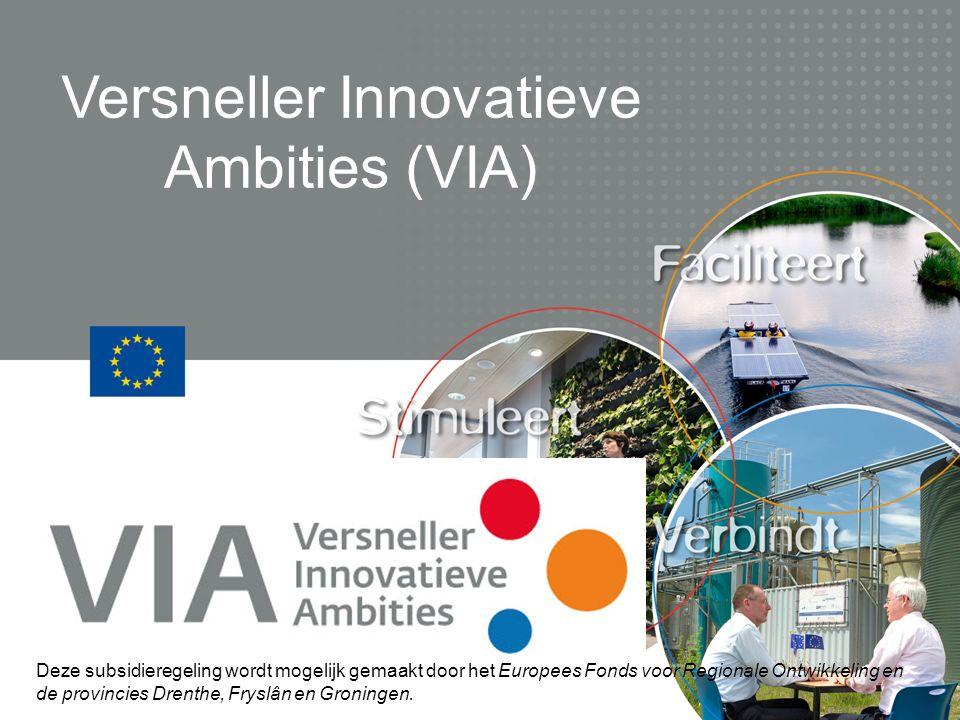 Versneller Innovatieve Ambities (VIA) Deze subsidieregeling wordt mogelijk gemaakt door het Europees Fonds voor Regionale Ontwikkeling en de provincies Drenthe, Fryslân en Groningen.