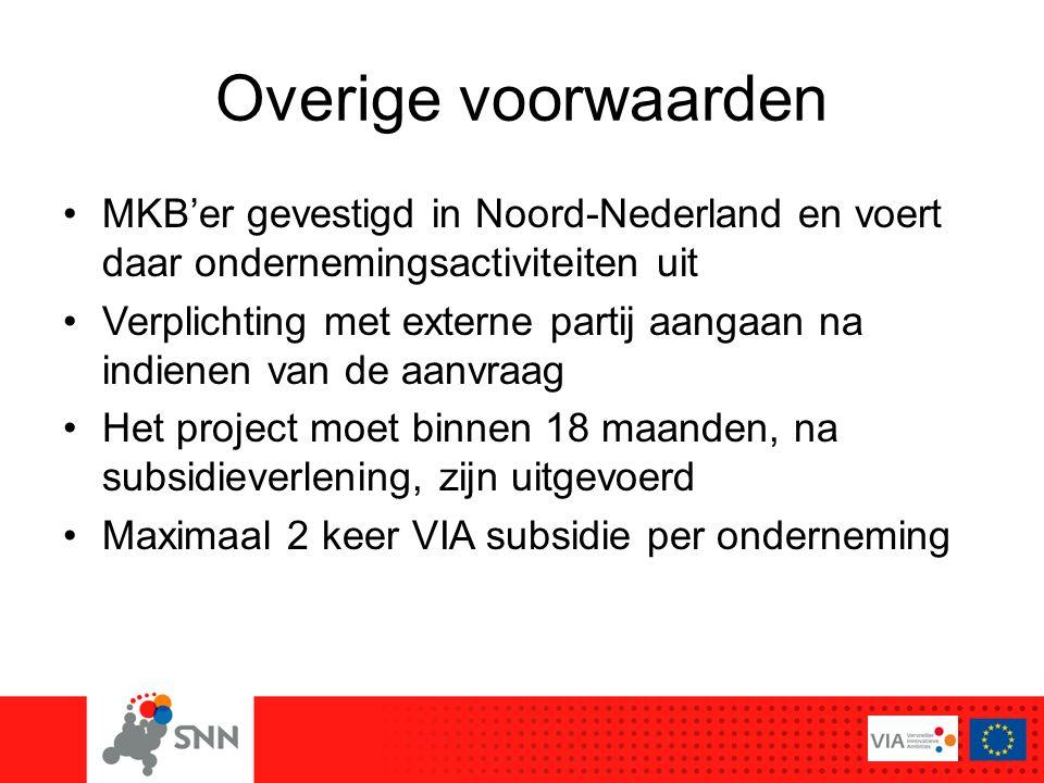 Overige voorwaarden MKB'er gevestigd in Noord-Nederland en voert daar ondernemingsactiviteiten uit Verplichting met externe partij aangaan na indienen van de aanvraag Het project moet binnen 18 maanden, na subsidieverlening, zijn uitgevoerd Maximaal 2 keer VIA subsidie per onderneming