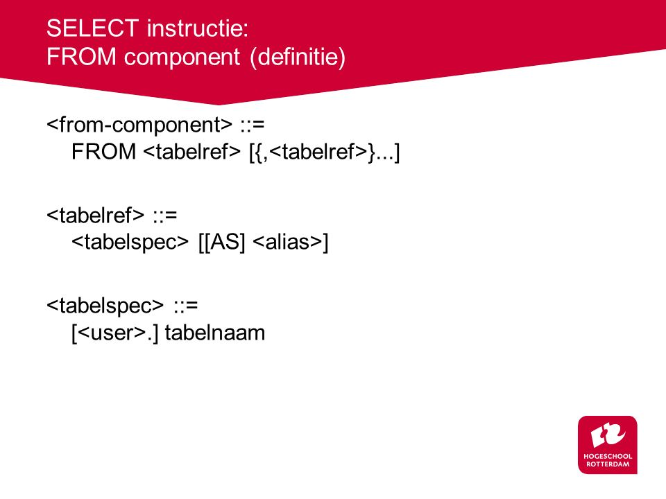 SELECT instructie: FROM component (definitie) ::= FROM [{, }...] ::= [[AS] ] ::= [.] tabelnaam
