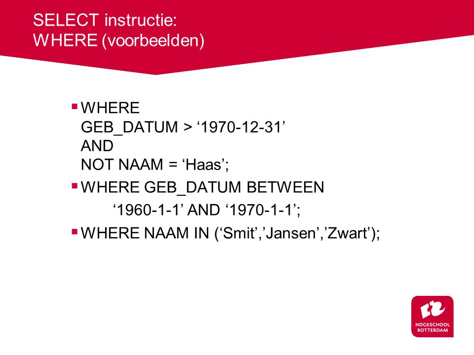 SELECT instructie: WHERE (voorbeelden)  WHERE GEB_DATUM > '1970-12-31' AND NOT NAAM = 'Haas';  WHERE GEB_DATUM BETWEEN '1960-1-1' AND '1970-1-1'; 