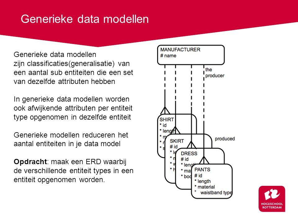 Generieke data modellen zijn classificaties(generalisatie) van een aantal sub entiteiten die een set van dezelfde attributen hebben In generieke data modellen worden ook afwijkende attributen per entiteit type opgenomen in dezelfde entiteit Generieke modellen reduceren het aantal entiteiten in je data model Opdracht: maak een ERD waarbij de verschillende entiteit types in een entiteit opgenomen worden.