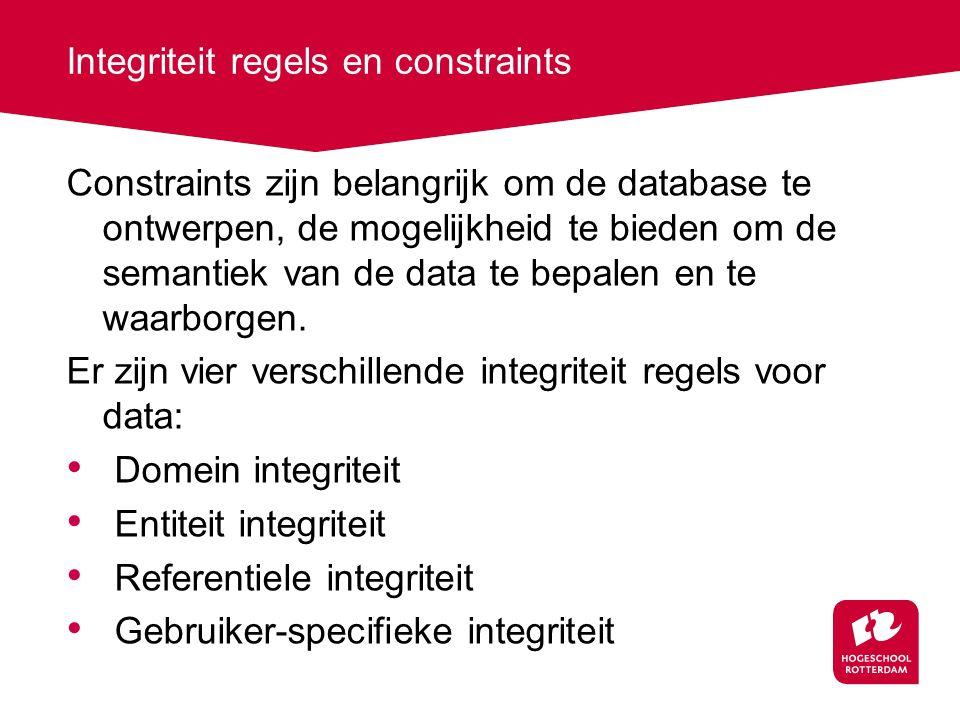 Integriteit regels en constraints Constraints zijn belangrijk om de database te ontwerpen, de mogelijkheid te bieden om de semantiek van de data te bepalen en te waarborgen.