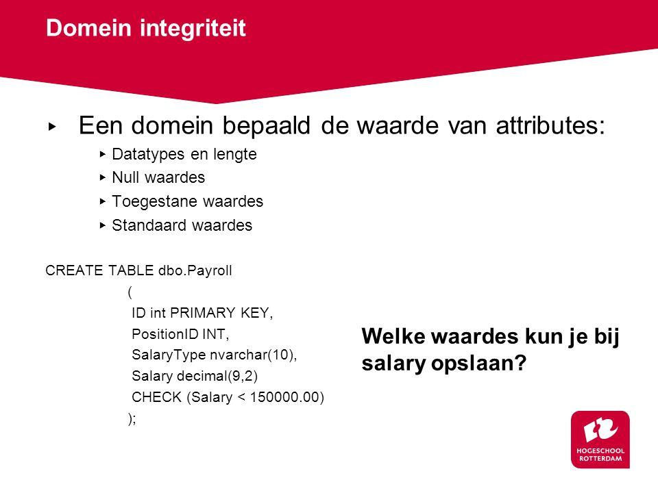 Domein integriteit ▸ Een domein bepaald de waarde van attributes: ▸ Datatypes en lengte ▸ Null waardes ▸ Toegestane waardes ▸ Standaard waardes CREATE TABLE dbo.Payroll ( ID int PRIMARY KEY, PositionID INT, SalaryType nvarchar(10), Salary decimal(9,2) CHECK (Salary < 150000.00) ); Welke waardes kun je bij salary opslaan