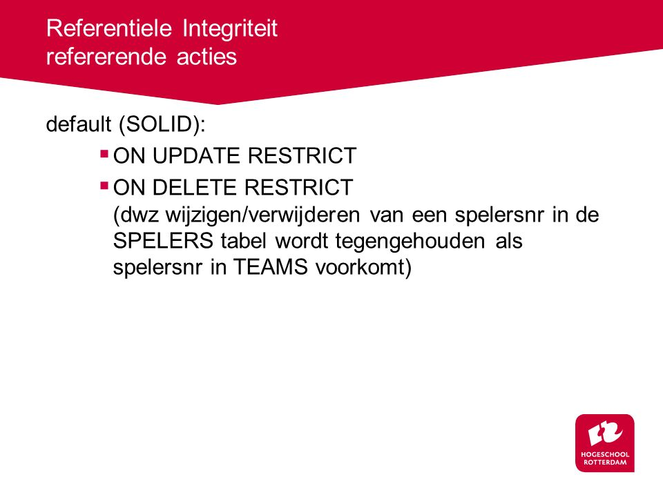 Referentiele Integriteit refererende acties default (SOLID):  ON UPDATE RESTRICT  ON DELETE RESTRICT (dwz wijzigen/verwijderen van een spelersnr in