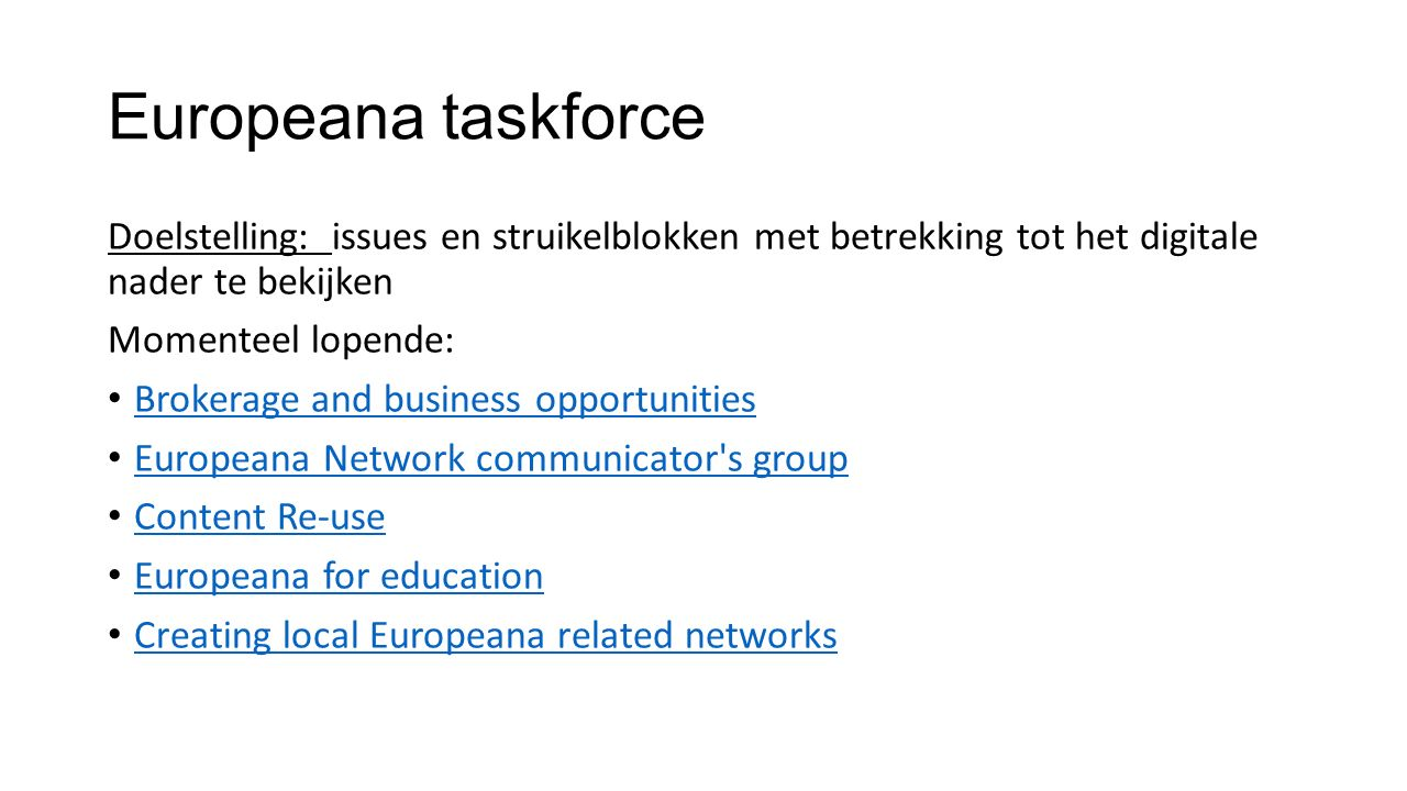 Europeana taskforce Doelstelling: issues en struikelblokken met betrekking tot het digitale nader te bekijken Momenteel lopende: Brokerage and business opportunities Europeana Network communicator s group Content Re-use Europeana for education Creating local Europeana related networks