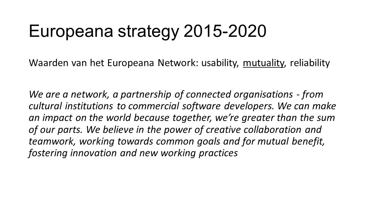 Europeana strategy 2015-2020 Waarden van het Europeana Network: usability, mutuality, reliability We are a network, a partnership of connected organisations - from cultural institutions to commercial software developers.