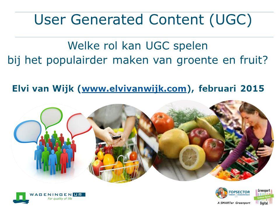 A SMARTer Greenport User Generated Content (UGC) Welke rol kan UGC spelen bij het populairder maken van groente en fruit? Elvi van Wijk (www.elvivanwi