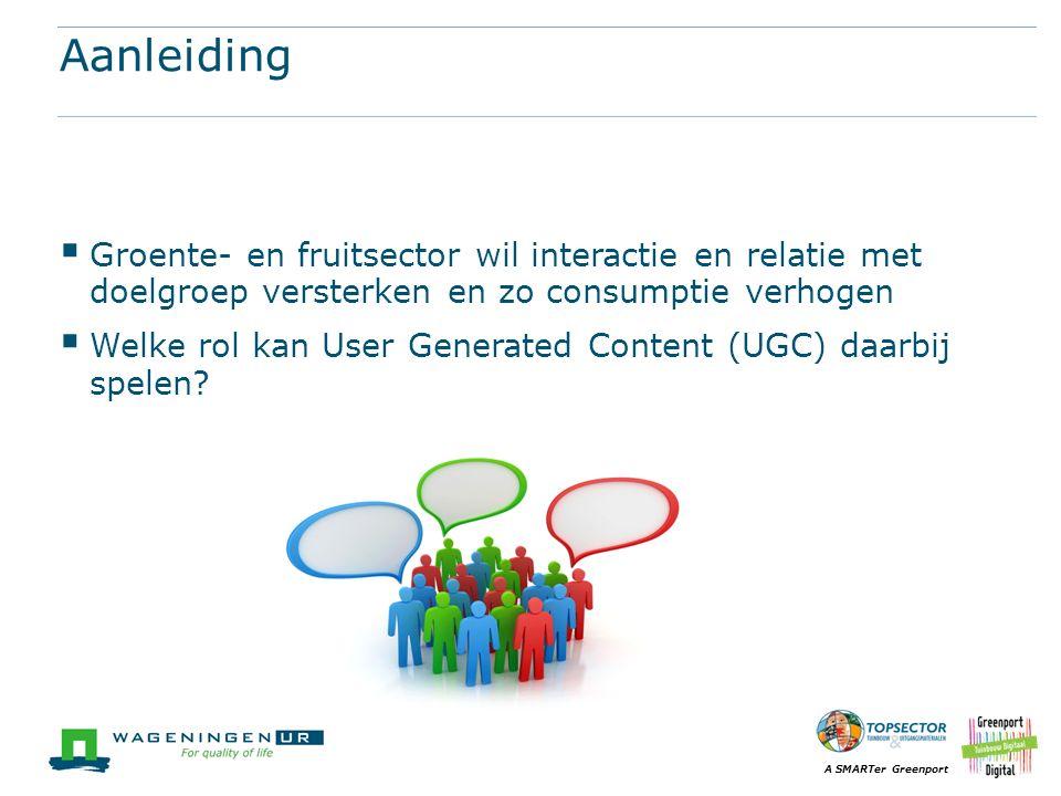 A SMARTer Greenport Aanleiding  Groente- en fruitsector wil interactie en relatie met doelgroep versterken en zo consumptie verhogen  Welke rol kan User Generated Content (UGC) daarbij spelen?