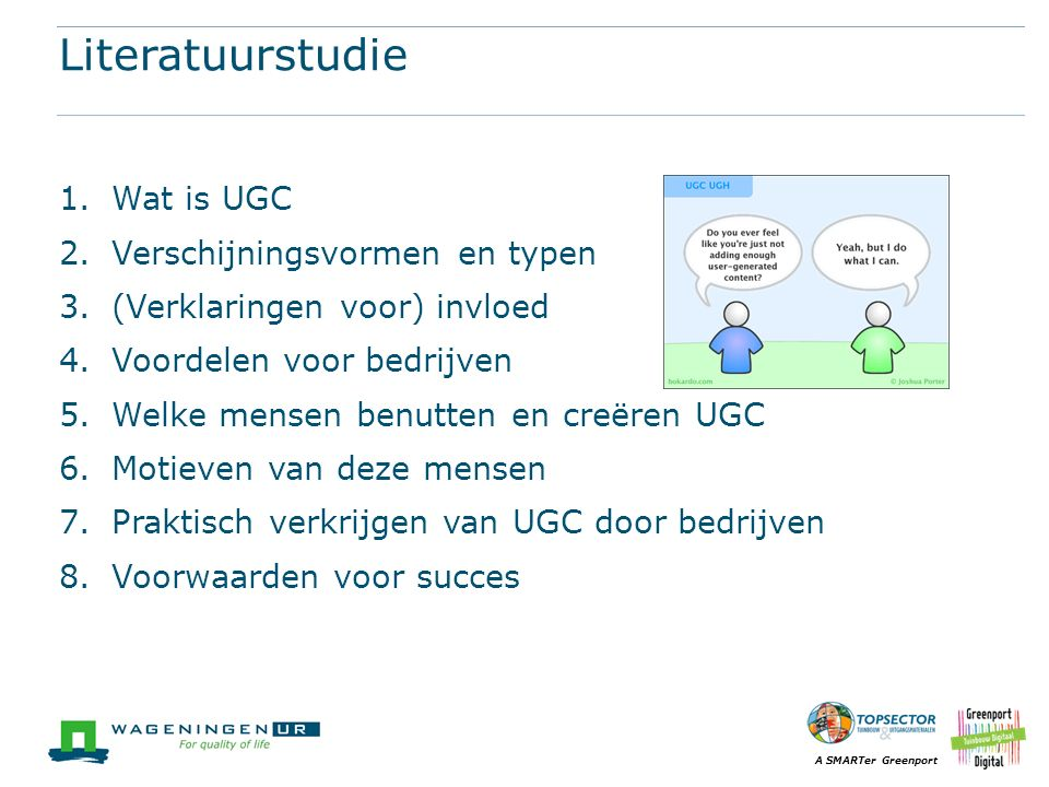 A SMARTer Greenport Literatuurstudie 1.Wat is UGC 2.Verschijningsvormen en typen 3.(Verklaringen voor) invloed 4.Voordelen voor bedrijven 5.Welke mensen benutten en creëren UGC 6.Motieven van deze mensen 7.Praktisch verkrijgen van UGC door bedrijven 8.Voorwaarden voor succes