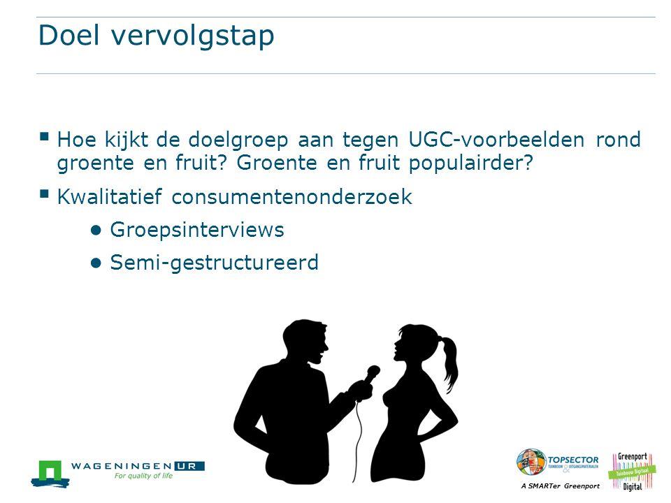 A SMARTer Greenport Doel vervolgstap  Hoe kijkt de doelgroep aan tegen UGC-voorbeelden rond groente en fruit? Groente en fruit populairder?  Kwalita