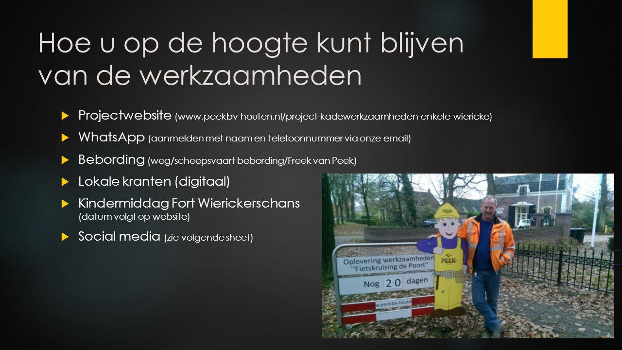 Hoe u op de hoogte kunt blijven van de werkzaamheden  Projectwebsite (www.peekbv-houten.nl/project-kadewerkzaamheden-enkele-wiericke)  WhatsApp (aanmelden met naam en telefoonnummer via onze email)  Bebording (weg/scheepsvaart bebording/Freek van Peek)  Lokale kranten (digitaal)  Kindermiddag Fort Wierickerschans (datum volgt op website)  Social media (zie volgende sheet)