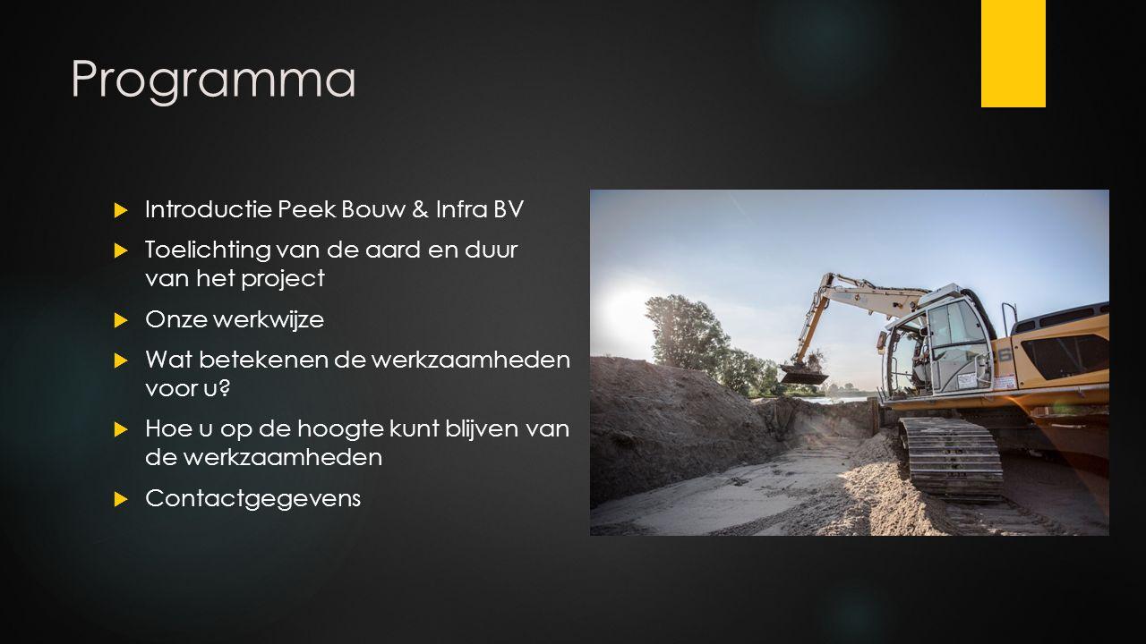 Programma  Introductie Peek Bouw & Infra BV  Toelichting van de aard en duur van het project  Onze werkwijze  Wat betekenen de werkzaamheden voor u.