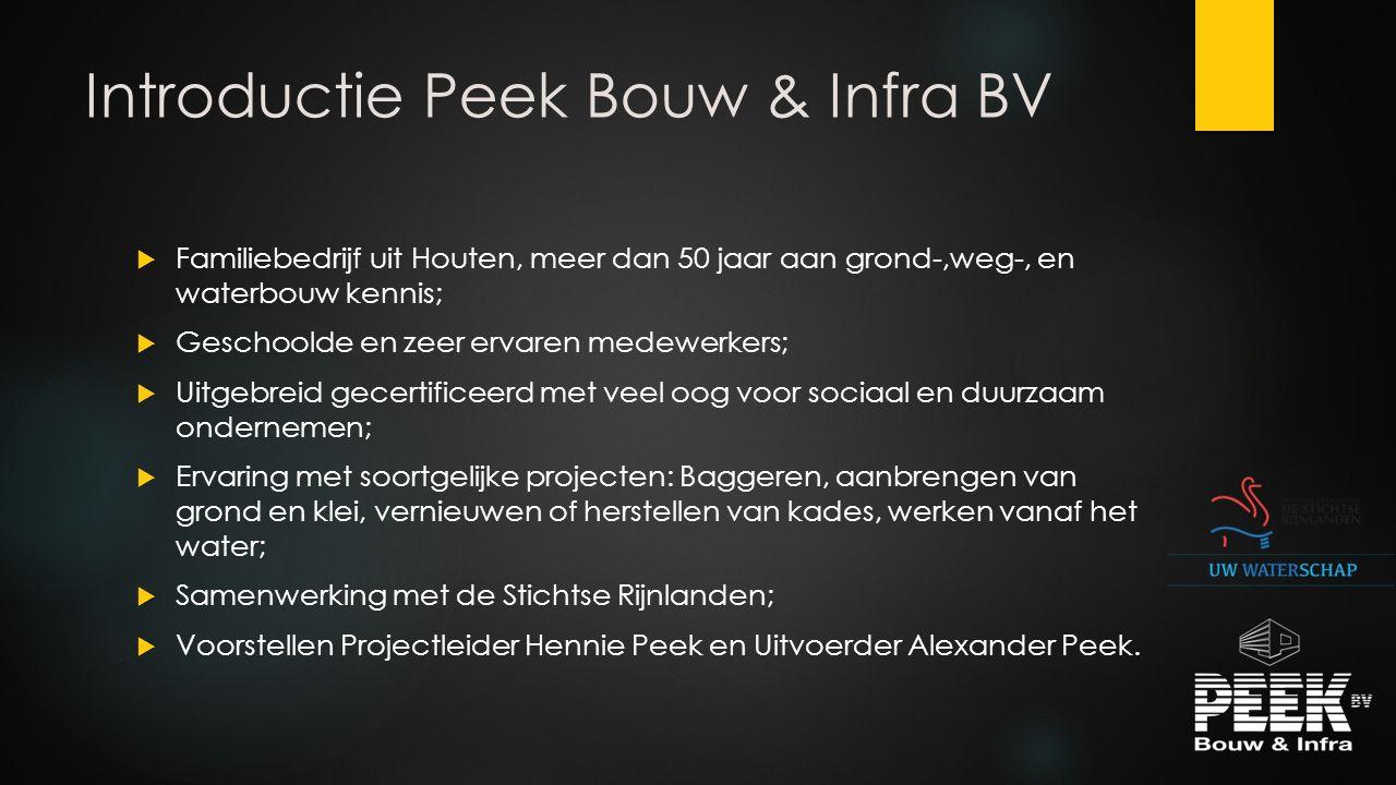 Introductie Peek Bouw & Infra BV  Familiebedrijf uit Houten, meer dan 50 jaar aan grond-,weg-, en waterbouw kennis;  Geschoolde en zeer ervaren mede