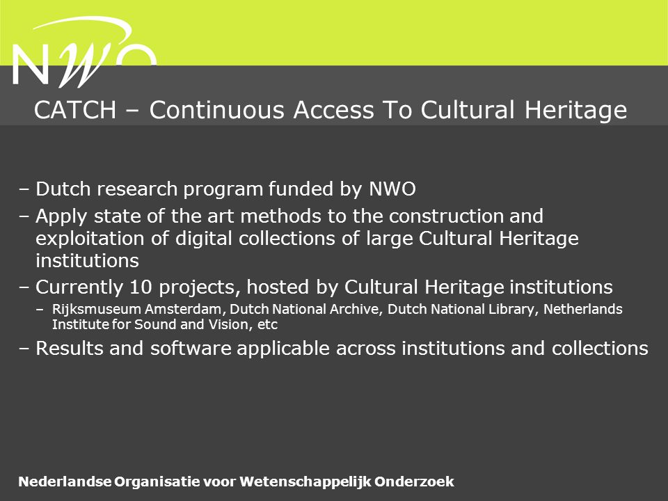 Nederlandse Organisatie voor Wetenschappelijk Onderzoek CATCH – Continuous Access To Cultural Heritage –Dutch research program funded by NWO –Apply state of the art methods to the construction and exploitation of digital collections of large Cultural Heritage institutions –Currently 10 projects, hosted by Cultural Heritage institutions –Rijksmuseum Amsterdam, Dutch National Archive, Dutch National Library, Netherlands Institute for Sound and Vision, etc –Results and software applicable across institutions and collections