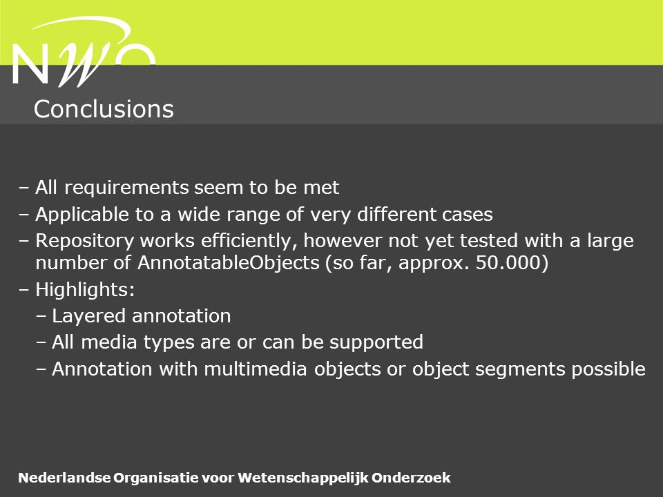 Nederlandse Organisatie voor Wetenschappelijk Onderzoek Conclusions –All requirements seem to be met –Applicable to a wide range of very different cases –Repository works efficiently, however not yet tested with a large number of AnnotatableObjects (so far, approx.