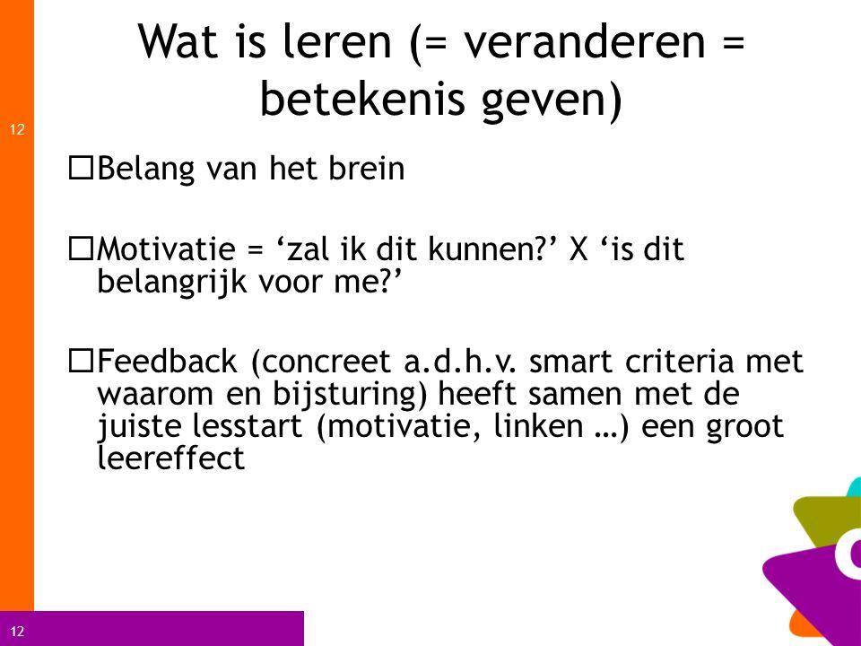 12 Wat is leren (= veranderen = betekenis geven) 12  Belang van het brein  Motivatie = 'zal ik dit kunnen?' X 'is dit belangrijk voor me?'  Feedbac