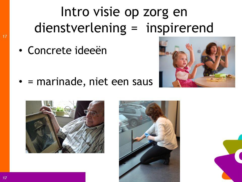 17 Intro visie op zorg en dienstverlening = inspirerend 17 Concrete ideeën = marinade, niet een saus