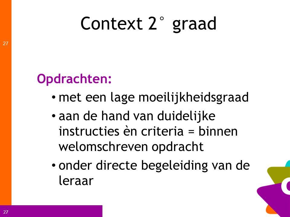 27 Context 2° graad 27 Opdrachten: met een lage moeilijkheidsgraad aan de hand van duidelijke instructies èn criteria = binnen welomschreven opdracht