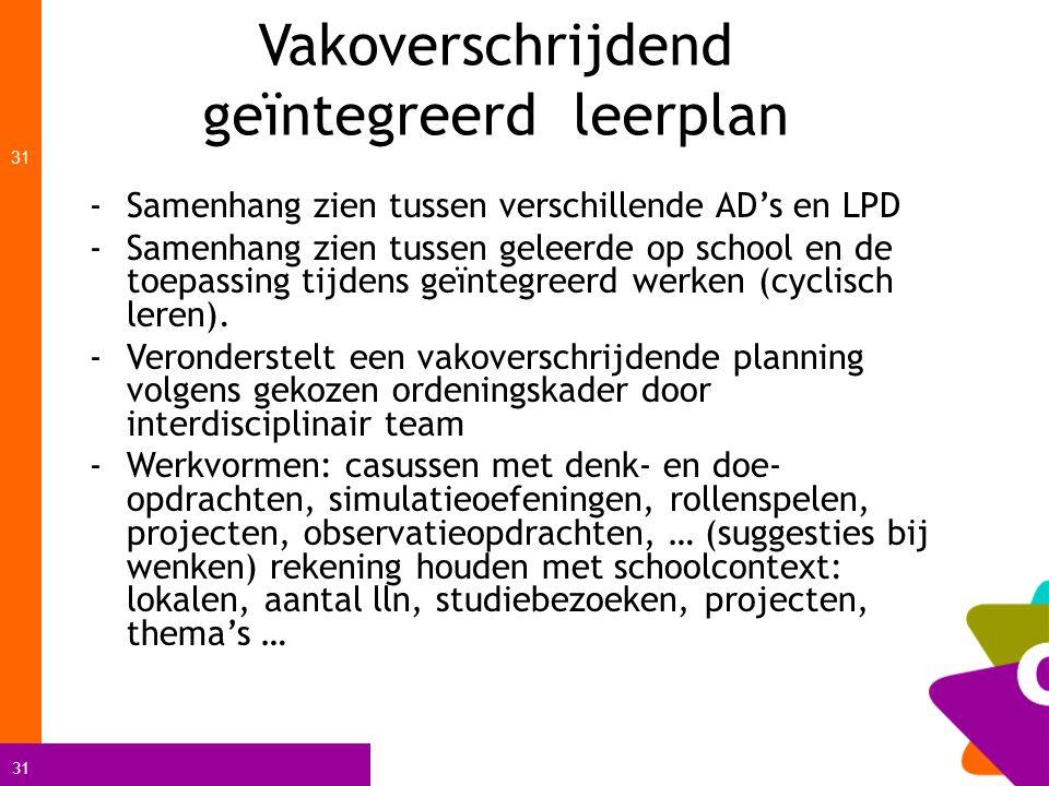 31 Vakoverschrijdend geïntegreerd leerplan 31 -Samenhang zien tussen verschillende AD's en LPD -Samenhang zien tussen geleerde op school en de toepass