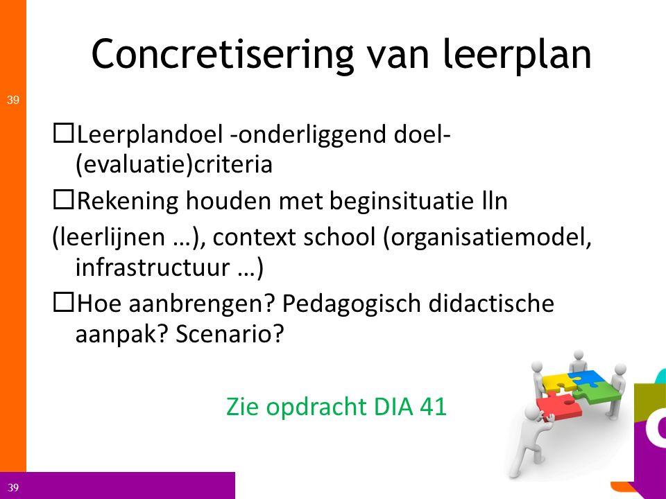 39 Concretisering van leerplan 39  Leerplandoel -onderliggend doel- (evaluatie)criteria  Rekening houden met beginsituatie lln (leerlijnen …), conte