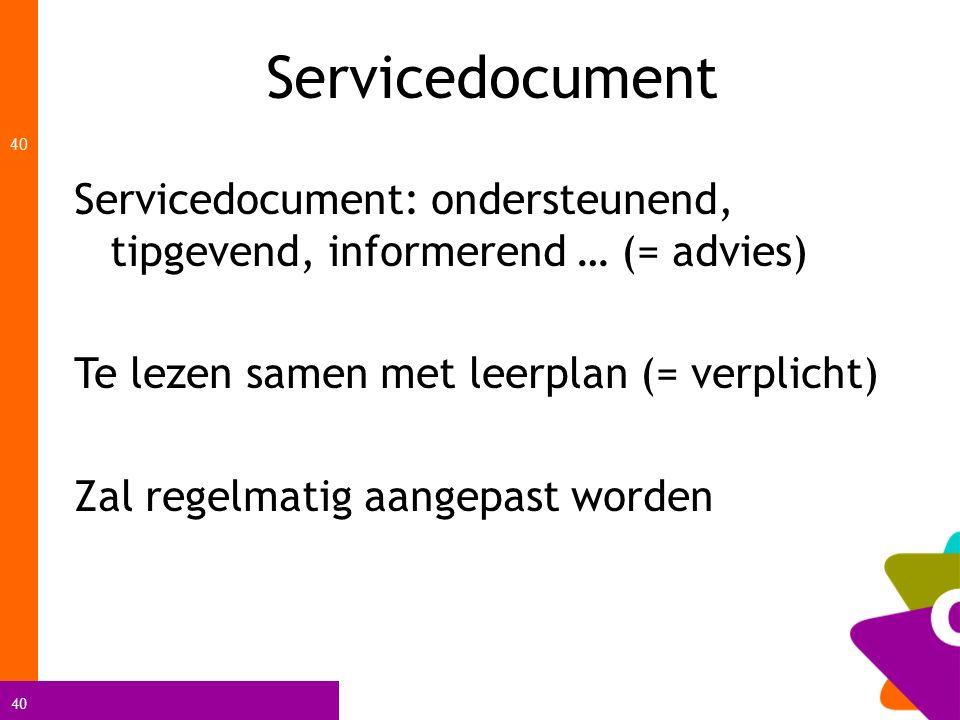 40 Servicedocument 40 Servicedocument: ondersteunend, tipgevend, informerend … (= advies) Te lezen samen met leerplan (= verplicht) Zal regelmatig aan