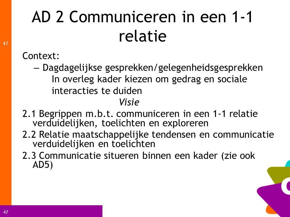 47 AD 2 Communiceren in een 1-1 relatie 47 Context: – Dagdagelijkse gesprekken/gelegenheidsgesprekken In overleg kader kiezen om gedrag en sociale int
