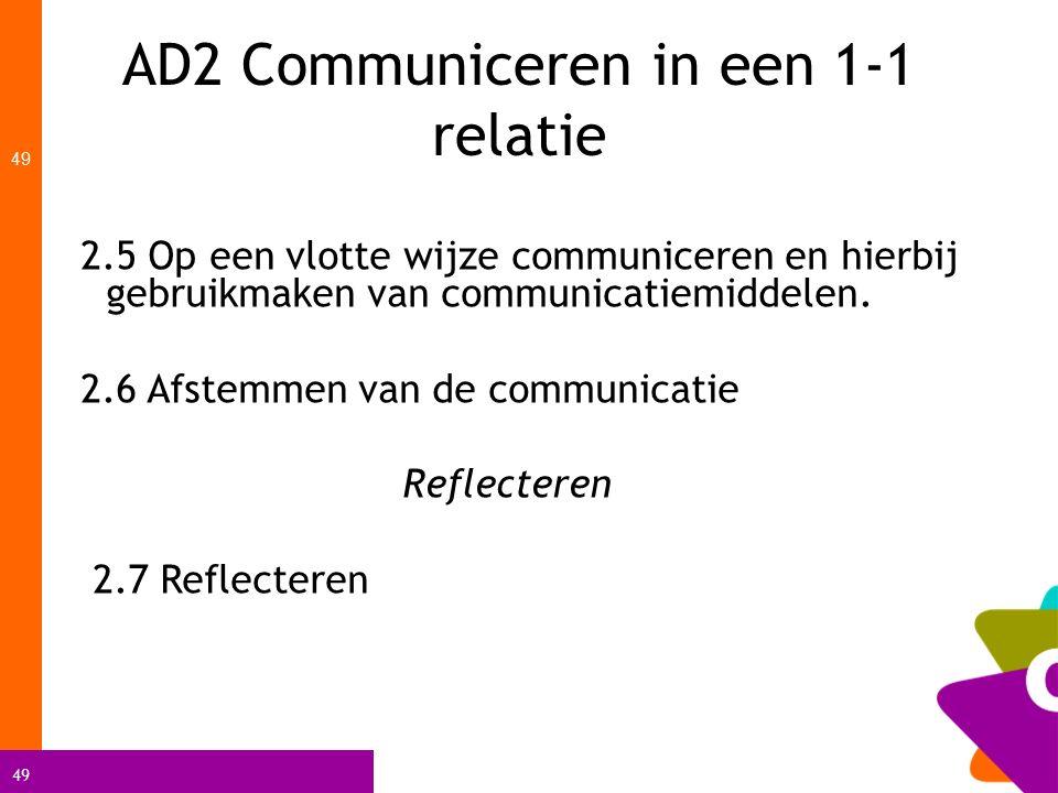 49 AD2 Communiceren in een 1-1 relatie 49 2.5 Op een vlotte wijze communiceren en hierbij gebruikmaken van communicatiemiddelen. 2.6 Afstemmen van de