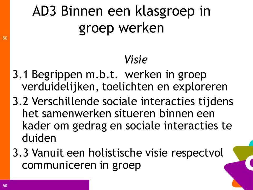 50 AD3 Binnen een klasgroep in groep werken 50 Visie 3.1 Begrippen m.b.t. werken in groep verduidelijken, toelichten en exploreren 3.2 Verschillende s