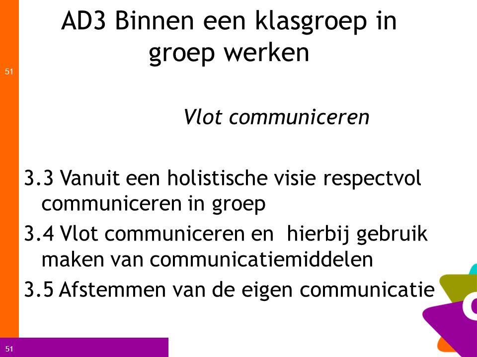 51 AD3 Binnen een klasgroep in groep werken 51 Vlot communiceren 3.3 Vanuit een holistische visie respectvol communiceren in groep 3.4 Vlot communicer