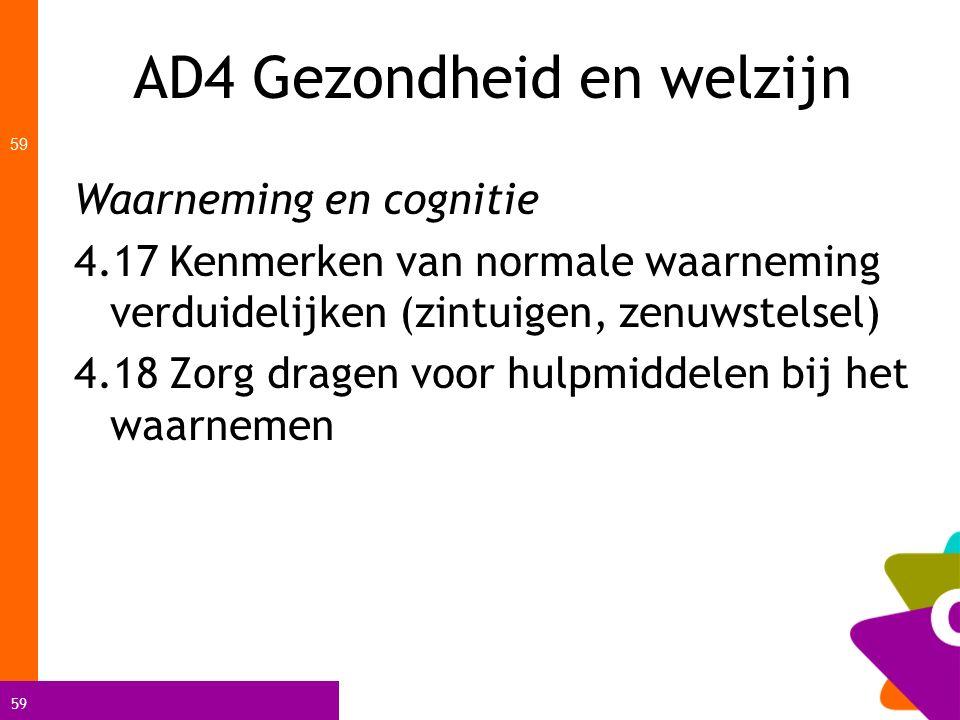 59 AD4 Gezondheid en welzijn 59 Waarneming en cognitie 4.17 Kenmerken van normale waarneming verduidelijken (zintuigen, zenuwstelsel) 4.18 Zorg dragen