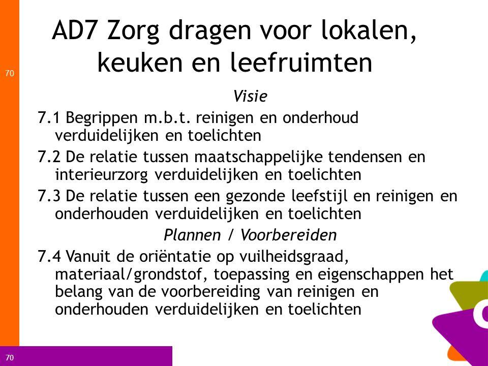 70 AD7 Zorg dragen voor lokalen, keuken en leefruimten 70 Visie 7.1 Begrippen m.b.t. reinigen en onderhoud verduidelijken en toelichten 7.2 De relatie